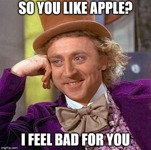Creepy Condescending Wonka Meme | SO YOU LIKE APPLE? I FEEL BAD FOR YOU | image tagged in memes,creepy condescending wonka | made w/ Imgflip meme maker