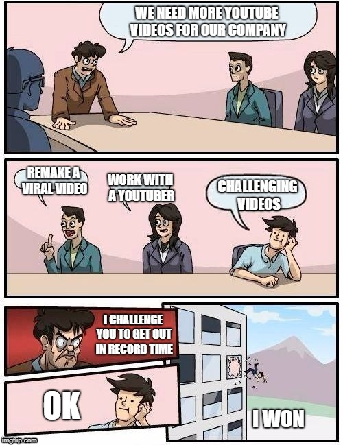 Board Room Meeting | WE NEED MORE YOUTUBE VIDEOS FOR OUR COMPANY REMAKE A VIRAL VIDEO WORK WITH A YOUTUBER CHALLENGING VIDEOS I CHALLENGE YOU TO GET OUT IN RECOR | image tagged in board room meeting | made w/ Imgflip meme maker