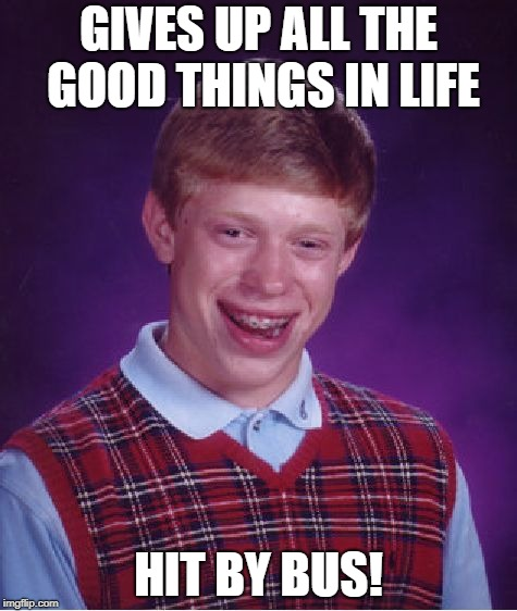 Bad Luck Brian Meme | GIVES UP ALL THE GOOD THINGS IN LIFE HIT BY BUS! | image tagged in memes,bad luck brian | made w/ Imgflip meme maker