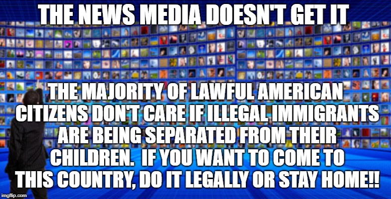 The News Media Doesn't Get It | THE NEWS MEDIA DOESN'T GET IT THE MAJORITY OF LAWFUL AMERICAN CITIZENS DON'T CARE IF ILLEGAL IMMIGRANTS ARE BEING SEPARATED FROM THEIR CHILD | image tagged in illegal,immigrants,separation,children | made w/ Imgflip meme maker