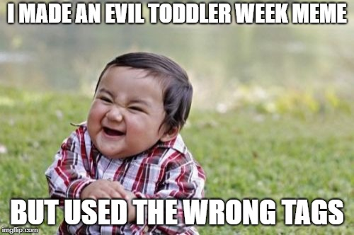 Evil Toddler Meme | I MADE AN EVIL TODDLER WEEK MEME BUT USED THE WRONG TAGS | image tagged in memes,evil toddler | made w/ Imgflip meme maker