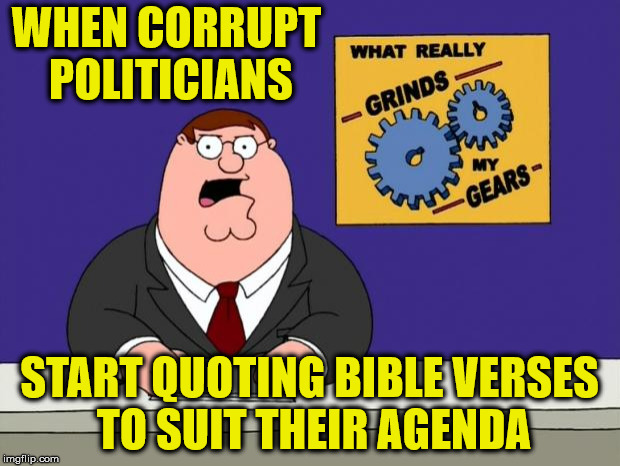 Taken out of context | WHEN CORRUPT POLITICIANS START QUOTING BIBLE VERSES TO SUIT THEIR AGENDA | image tagged in ferguson grind my gears,memes,government corruption,bible | made w/ Imgflip meme maker