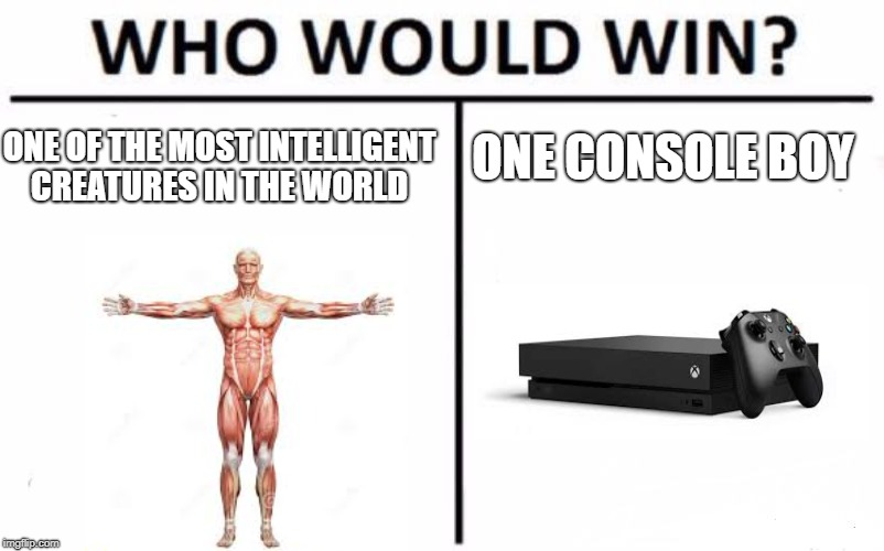 Who Would Win? Meme | ONE OF THE MOST INTELLIGENT CREATURES IN THE WORLD ONE CONSOLE BOY | image tagged in memes,who would win | made w/ Imgflip meme maker