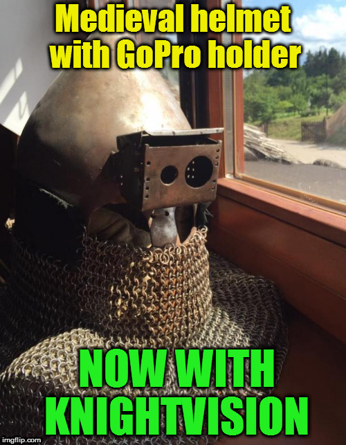 Medieval Week June 20th to 27th A IlikePie3.14159265358979 event! | Medieval helmet with GoPro holder NOW WITH KNIGHTVISION | image tagged in memes,medieval,knight,medieval week,helmet,ilikepie314159265358979 | made w/ Imgflip meme maker
