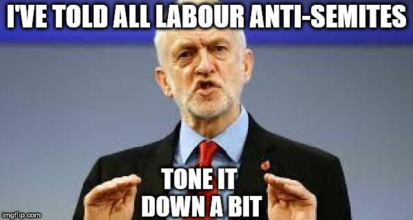 Corbyn - Tone it down a bit | I'VE TOLD ALL LABOUR ANTI-SEMITES TONE IT DOWN A BIT | image tagged in corbyn - tone it down abit,corbyn eww,party of hate,funny,tracey ullman,communist socialist | made w/ Imgflip meme maker