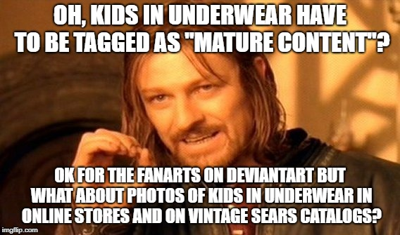 "One Does Not Simply Meme | OH, KIDS IN UNDERWEAR HAVE TO BE TAGGED AS ""MATURE CONTENT""? OK FOR THE FANARTS ON DEVIANTART BUT WHAT ABOUT PHOTOS OF KIDS IN UNDERWEAR IN  