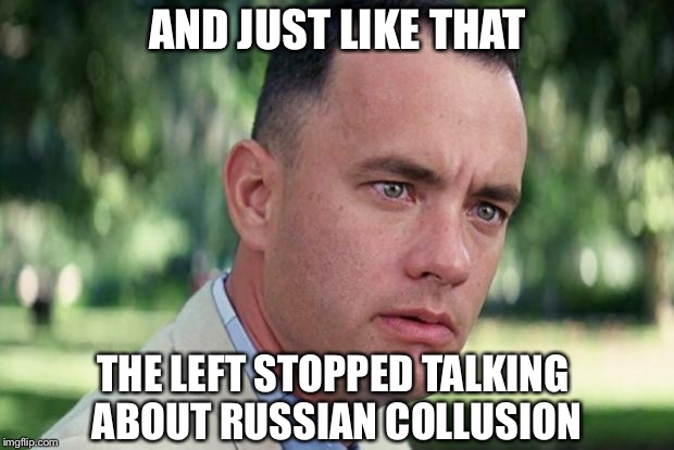 Forrest gump | AND JUST LIKE THAT THE LEFT STOPPED TALKING ABOUT RUSSIAN COLLUSION | image tagged in forrest gump,children,illegal immigration,trump,msm | made w/ Imgflip meme maker