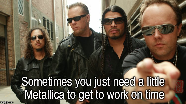 Sometimes you just need a little Metallica to get to work on time | image tagged in metalmakesitbetter,metallica | made w/ Imgflip meme maker