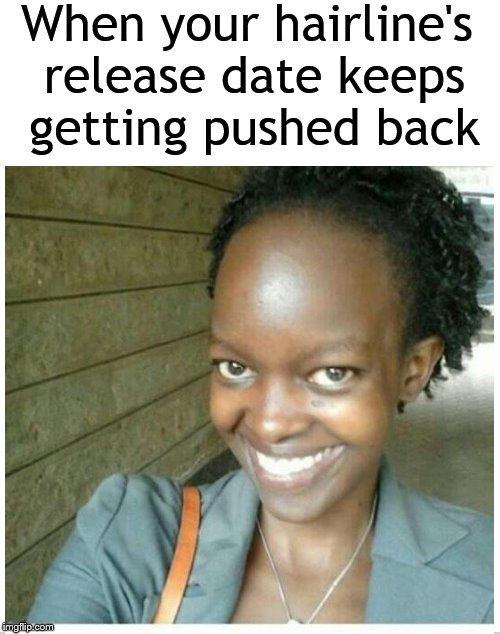 Waitin' for that hairline to drop.... | When your hairline's release date keeps getting pushed back | image tagged in hair,hairline,weave,ratchet,forehead,dank memes | made w/ Imgflip meme maker