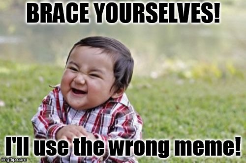 Evil Toddler Meme | BRACE YOURSELVES! I'll use the wrong meme! | image tagged in memes,evil toddler | made w/ Imgflip meme maker