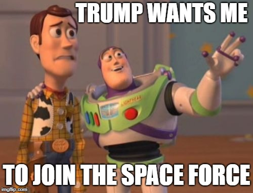 Trump announces that he wants a Space Force | TRUMP WANTS ME TO JOIN THE SPACE FORCE | image tagged in memes,x everywhere,x x everywhere,buzz and woody,donald trump,potus | made w/ Imgflip meme maker