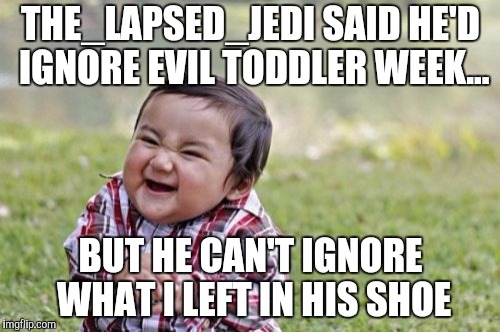 Evil Toddler Meme | THE_LAPSED_JEDI SAID HE'D IGNORE EVIL TODDLER WEEK... BUT HE CAN'T IGNORE WHAT I LEFT IN HIS SHOE | image tagged in memes,evil toddler | made w/ Imgflip meme maker