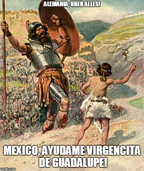 ALEMANIA MEXICO 2018 | ALEMANIA, UBER ALLES! MEXICO, AYUDAME VIRGENCITA DE GUADALUPE! | image tagged in david and goliath | made w/ Imgflip meme maker