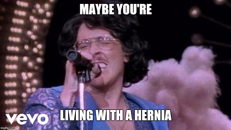 MAYBE YOU'RE LIVING WITH A HERNIA | made w/ Imgflip meme maker