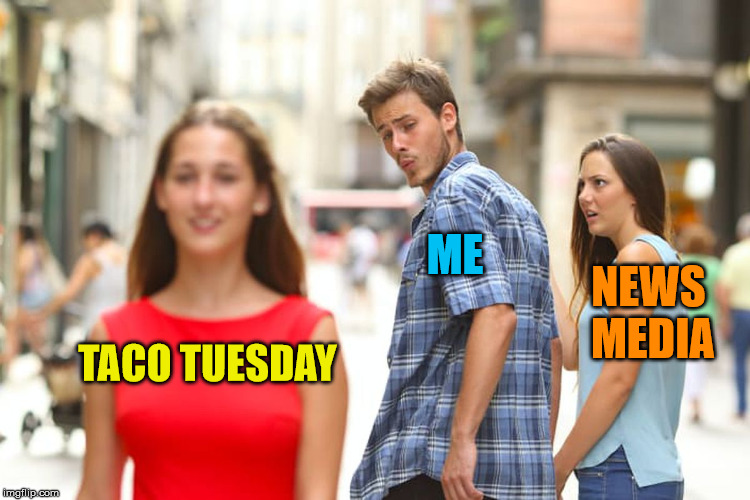 It's Taco Tuesday...Don't Get The B.S. News, Get Some Tacos  | TACO TUESDAY ME NEWS MEDIA | image tagged in memes,distracted boyfriend,taco tuesday | made w/ Imgflip meme maker