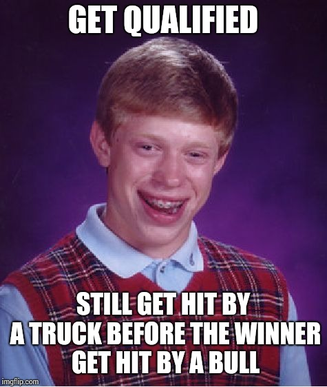 Bad Luck Brian Meme | GET QUALIFIED STILL GET HIT BY A TRUCK BEFORE THE WINNER GET HIT BY A BULL | image tagged in memes,bad luck brian | made w/ Imgflip meme maker