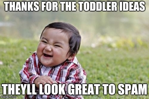 Evil Toddler Meme | THANKS FOR THE TODDLER IDEAS THEYLL LOOK GREAT TO SPAM | image tagged in memes,evil toddler | made w/ Imgflip meme maker