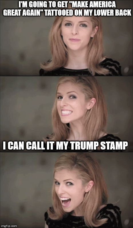 "Bad Pun Anna Kendrick Meme | I'M GOING TO GET ""MAKE AMERICA GREAT AGAIN"" TATTOOED ON MY LOWER BACK I CAN CALL IT MY TRUMP STAMP 