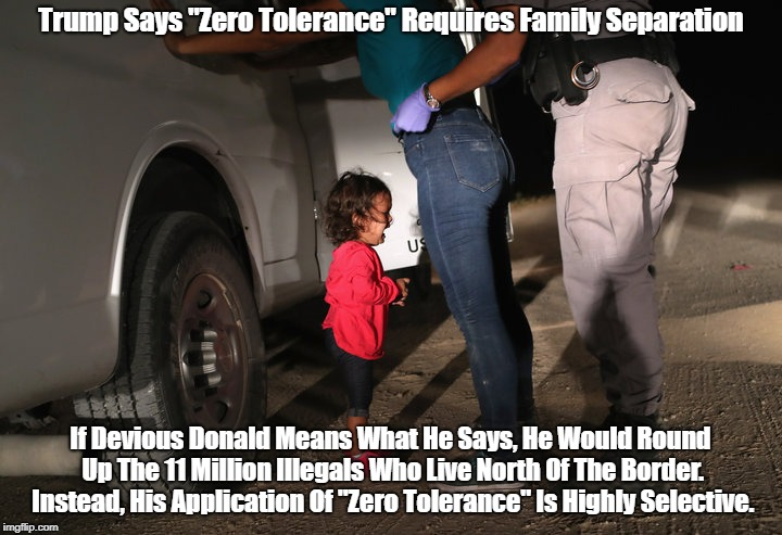 "Trump Says ""Zero Tolerance"" Requires Family Separation If Devious Donald Means What He Says, He Would Round Up The 11 Million Illegals Who L 