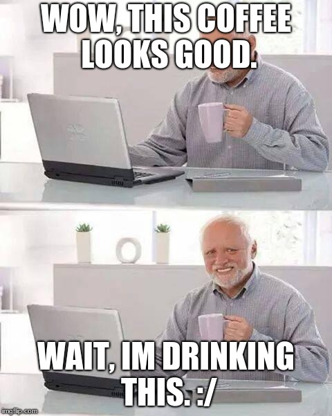Hide the Pain Harold | WOW, THIS COFFEE LOOKS GOOD. WAIT, IM DRINKING THIS. :/ | image tagged in memes,hide the pain harold | made w/ Imgflip meme maker