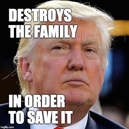 Trump destroys the family in order to save it. | DESTROYS THE FAMILY IN ORDER TO SAVE IT | image tagged in immigration,trump immigration policy,trump,donald trump,barbarian | made w/ Imgflip meme maker