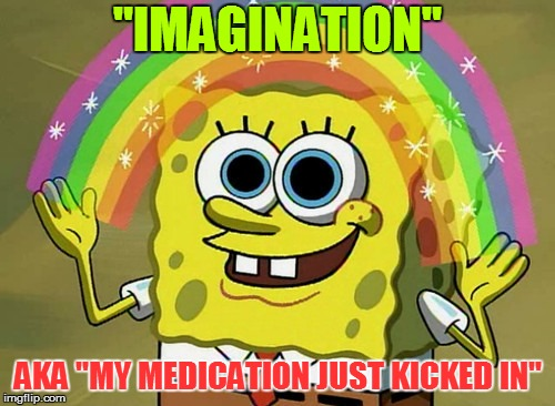 "Imagination Spongebob Meme | ""IMAGINATION"" AKA ""MY MEDICATION JUST KICKED IN"" 