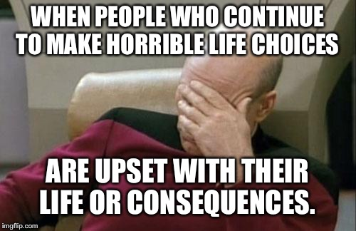 Captain Picard Facepalm Meme | WHEN PEOPLE WHO CONTINUE TO MAKE HORRIBLE LIFE CHOICES ARE UPSET WITH THEIR LIFE OR CONSEQUENCES. | image tagged in memes,captain picard facepalm | made w/ Imgflip meme maker