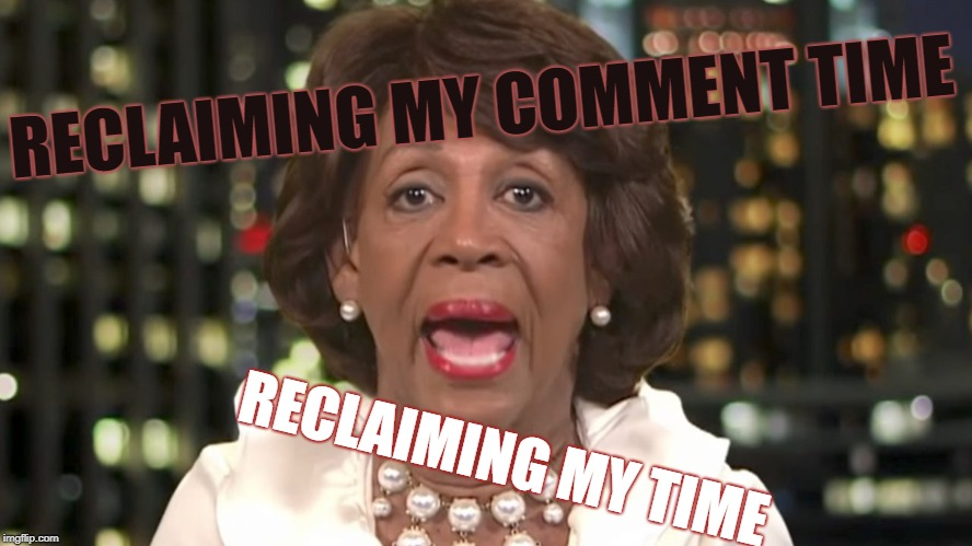 My Comment time I'm taking back | RECLAIMING MY COMMENT TIME RECLAIMING MY TIME | image tagged in the waters up there,to the max,visine gets the meme out,rememing my meme,remeeming my memes | made w/ Imgflip meme maker