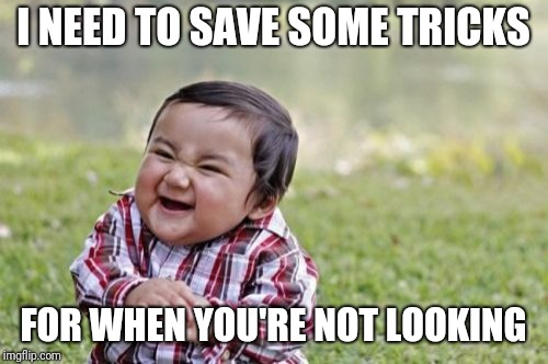 Evil Toddler Meme | I NEED TO SAVE SOME TRICKS FOR WHEN YOU'RE NOT LOOKING | image tagged in memes,evil toddler | made w/ Imgflip meme maker