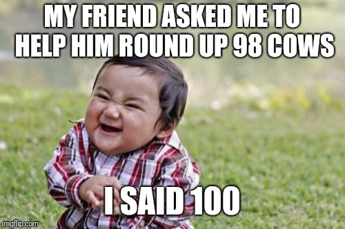 Evil Toddler Meme | MY FRIEND ASKED ME TO HELP HIM ROUND UP 98 COWS I SAID 100 | image tagged in memes,evil toddler | made w/ Imgflip meme maker