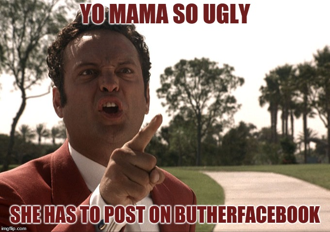Yo mama | YO MAMA SO UGLY SHE HAS TO POST ON BUTHERFACEBOOK | image tagged in yo mama | made w/ Imgflip meme maker
