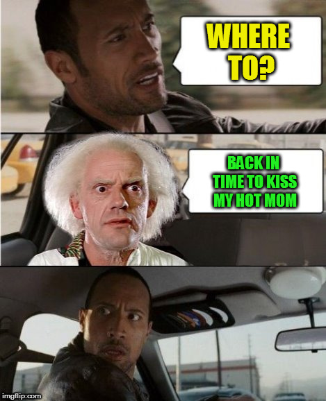 The Rock Driving Dr. Emmett Brown  | WHERE TO? BACK IN TIME TO KISS MY HOT MOM | image tagged in the rock driving dr emmett brown | made w/ Imgflip meme maker