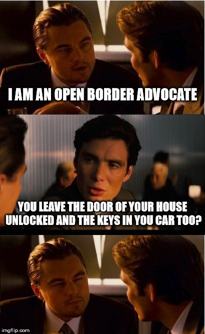 Inception Meme | I AM AN OPEN BORDER ADVOCATE YOU LEAVE THE DOOR OF YOUR HOUSE UNLOCKED AND THE KEYS IN YOU CAR TOO? | image tagged in memes,inception | made w/ Imgflip meme maker