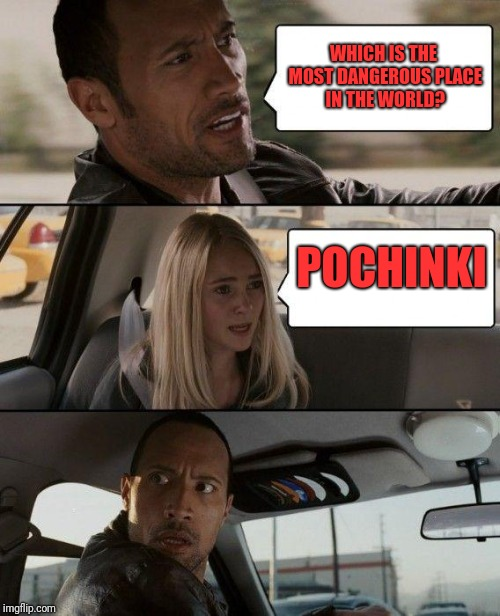 The Rock Driving Meme | WHICH IS THE MOST DANGEROUS PLACE IN THE WORLD? POCHINKI | image tagged in memes,the rock driving | made w/ Imgflip meme maker
