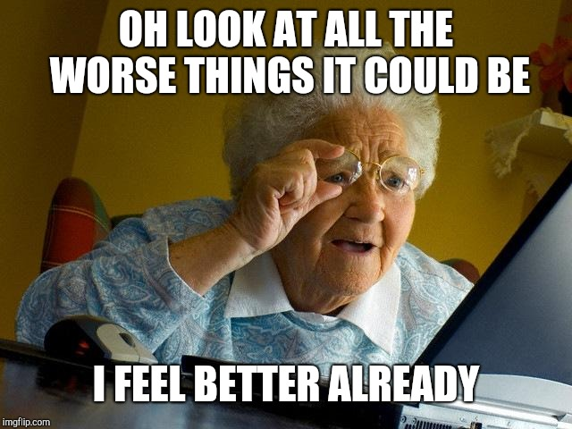 Grandma Finds The Internet Meme | OH LOOK AT ALL THE WORSE THINGS IT COULD BE I FEEL BETTER ALREADY | image tagged in memes,grandma finds the internet | made w/ Imgflip meme maker