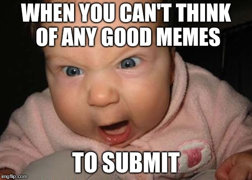 Evil Baby | WHEN YOU CAN'T THINK OF ANY GOOD MEMES TO SUBMIT | image tagged in memes,evil baby,submissions,good memes,frustration,isis | made w/ Imgflip meme maker
