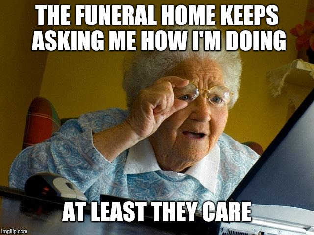 Grandma Finds The Internet Meme | THE FUNERAL HOME KEEPS ASKING ME HOW I'M DOING AT LEAST THEY CARE | image tagged in memes,grandma finds the internet | made w/ Imgflip meme maker