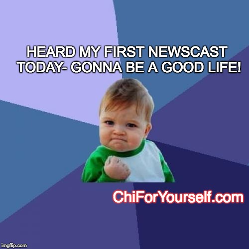 Teach 'em young | HEARD MY FIRST NEWSCAST TODAY- GONNA BE A GOOD LIFE! ChiForYourself.com | image tagged in memes,success kid | made w/ Imgflip meme maker