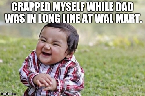 When your child explains why birth control is so important. | CRAPPED MYSELF WHILE DAD WAS IN LONG LINE AT WAL MART. | image tagged in memes,evil toddler,evil toddler week,funny | made w/ Imgflip meme maker