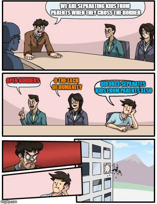 Boardroom Meeting Suggestion Meme | WE ARE SEPARATING KIDS FROM PARENTS WHEN THEY CROSS THE BORDER OPEN BORDERS DIVORCE SEPARATES KIDS FROM PARENTS ALSO O THE LACK OF HUMANITY | image tagged in memes,boardroom meeting suggestion | made w/ Imgflip meme maker