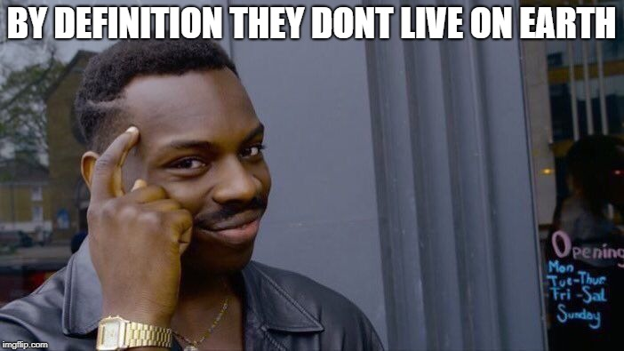 Roll Safe Think About It Meme | BY DEFINITION THEY DONT LIVE ON EARTH | image tagged in memes,roll safe think about it | made w/ Imgflip meme maker