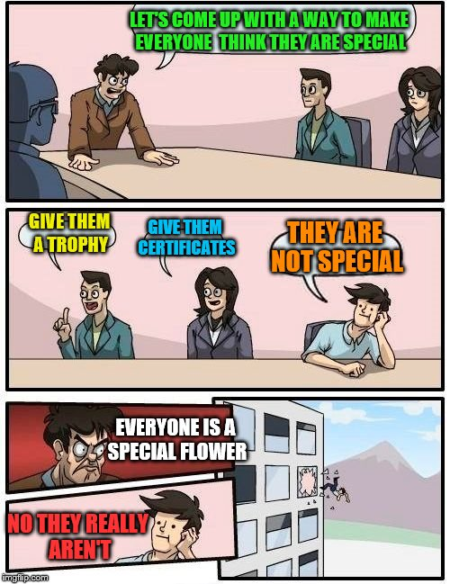 A special kind of flower | LET'S COME UP WITH A WAY TO MAKE EVERYONE  THINK THEY ARE SPECIAL GIVE THEM A TROPHY GIVE THEM CERTIFICATES THEY ARE NOT SPECIAL EVERYONE IS | image tagged in memes,boardroom meeting suggestion,society,social justice warriors | made w/ Imgflip meme maker