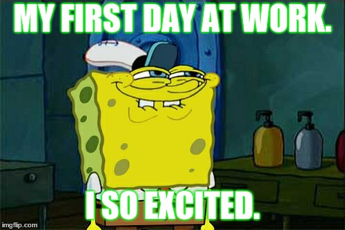 when you get your first day at work | MY FIRST DAY AT WORK. I SO EXCITED. | image tagged in memes,dont you squidward,work | made w/ Imgflip meme maker
