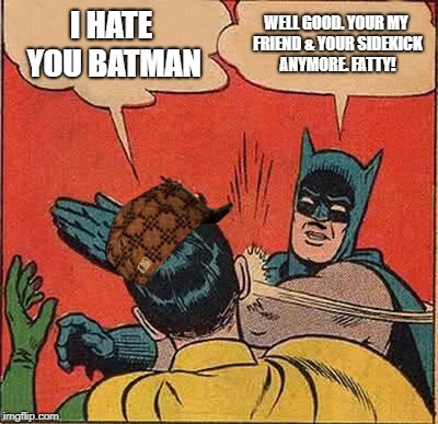 Batman Slapping Robin Meme | I HATE YOU BATMAN WELL GOOD. YOUR MY FRIEND & YOUR SIDEKICK ANYMORE. FATTY! | image tagged in memes,batman slapping robin,scumbag | made w/ Imgflip meme maker