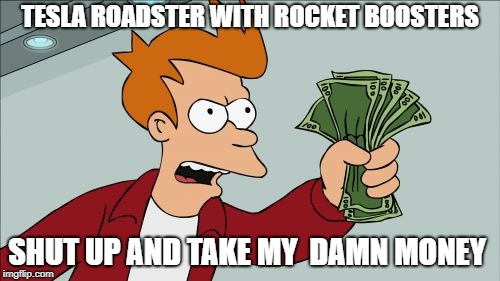 Shut Up And Take My Money Fry | TESLA ROADSTER WITH ROCKET BOOSTERS SHUT UP AND TAKE MY  DAMN MONEY | image tagged in memes,shut up and take my money fry | made w/ Imgflip meme maker