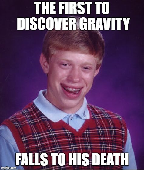 Bad Luck Brian Meme | THE FIRST TO DISCOVER GRAVITY FALLS TO HIS DEATH | image tagged in memes,bad luck brian | made w/ Imgflip meme maker