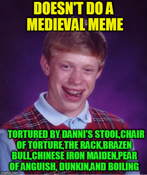 Bad Luck Brian Meme | DOESN'T DO A MEDIEVAL MEME TORTURED BY DANNI'S STOOL,CHAIR OF TORTURE,THE RACK,BRAZEN BULL,CHINESE IRON MAIDEN,PEAR OF ANGUISH, DUNKIN,AND B | image tagged in memes,bad luck brian | made w/ Imgflip meme maker