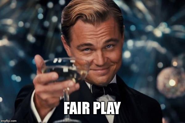 FAIR PLAY | image tagged in memes,leonardo dicaprio cheers | made w/ Imgflip meme maker