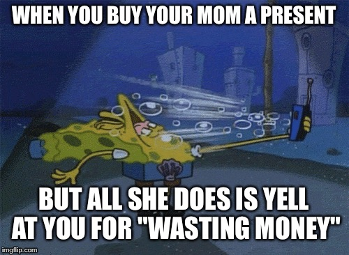 "Spongebob phone | WHEN YOU BUY YOUR MOM A PRESENT BUT ALL SHE DOES IS YELL AT YOU FOR ""WASTING MONEY"" 