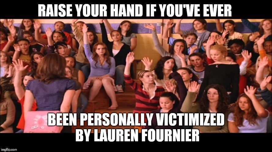 Raise Hand Mean Girls | RAISE YOUR HAND IF YOU'VE EVER BEEN PERSONALLY VICTIMIZED BY LAUREN FOURNIER | image tagged in raise hand mean girls | made w/ Imgflip meme maker